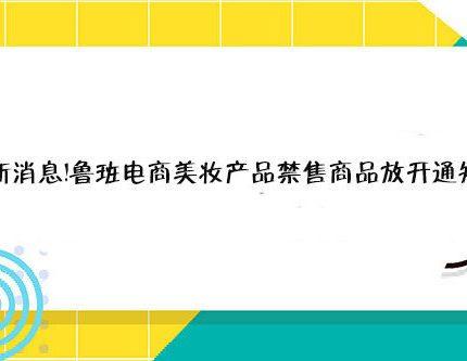 最新消息!鲁班电商美妆产品禁售商品放开通知!